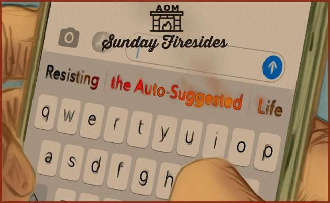 Sunday Firesides: Resisting the Auto-Suggested Life