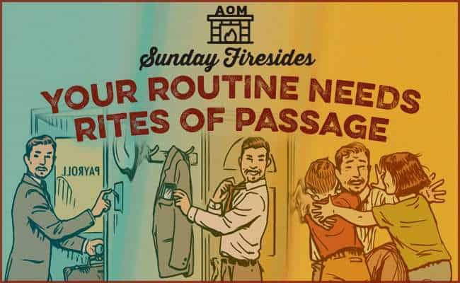 Sunday Firesides: Your Routine Needs Rites of Passage