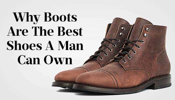 Best Men's Boots – 7 Reasons Boots Are BETTER Than Shoes