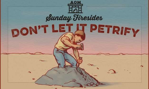 Sunday Firesides: Don't Let It Petrify