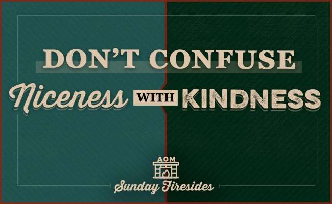 Sunday Firesides: Don't Confuse Niceness With Kindness