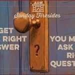 Sunday Firesides: To Get the Right Answer, You Must Ask the Right Question