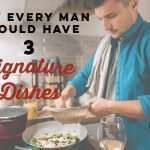 Why Every Man Should Have 3 Signature Dishes