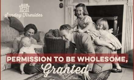 Sunday Firesides: Permission to Be Wholesome, Granted