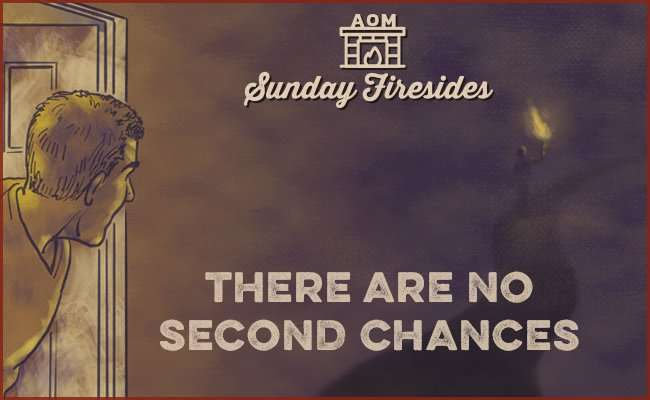 Sunday Firesides: There Are No Second Chances