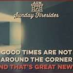 Sunday Firesides: Good Times Are Not Around the Corner (And That's Great News!)